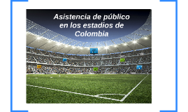 Copy of Asistencia a los Estadios de Colombia