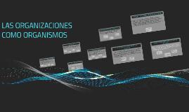 Copy of LAS ORGANIZACIONES COMO ORGANISMOS