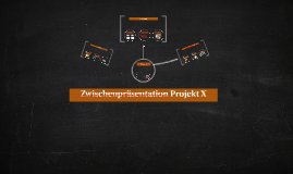 Zwischenpräsentation Projekt X