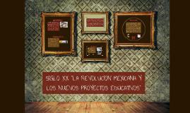 """Copy of SIGLO XX """"LA REVOLUCION MEXICANA Y LOS NUEVOS PROYECTOS EDUC"""
