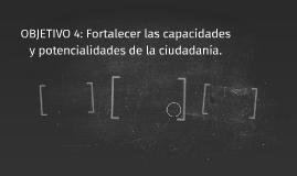OBJETIVO 4: Fortalecer las capacidades y potencialidades de