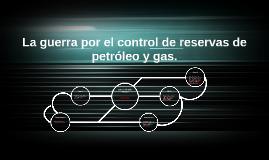 Copy of La guerra por el control de reservas de petróleo y gas.