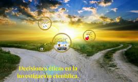 Decisiones eticas en la investigacion cientifica.