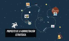 PROPÓSITO DE LA ADMINISTRACIÓN ESTRATÉGICA.