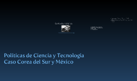 Políticas de Ciencia y Tecnología. Casos Corea del Sur y México