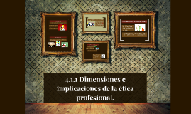 Copy of 4.1.1 Dimensiones e implicaciones de la ética profesional.