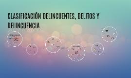 CLASIFICACION DELINCUENTES, DELITOS Y DELINCUENCIA