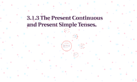 3.1.3 The Present Continuous and the Present Simple Tenses.