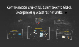 Copy of Contaminación ambiental. Calentamiento Global. Emergencias y