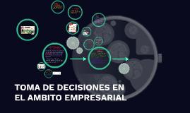 TOMA DE DECISIONES EN EL AMBITO EMPRESARIAL