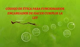 CÓDIGO DE ÉTICA PARA FUNCIONARIOS ENCARGADOS DE HACER CUMPLI