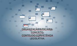 ORGANIZAÇÃO JUDICIÁRIA: CONCEITO, CONTEUDO,COMPETÊNCIA LEGIS