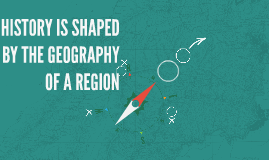 HISTORY IS SHAPED BY THE GEOGRAPHY OF A REGION