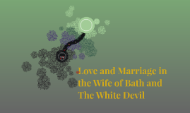 Love and Marriage in the Wife of Bath and The White Devil