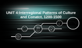 Copy of UNIT 4:Interregional Patterns of Culture and Conatct,1200-15