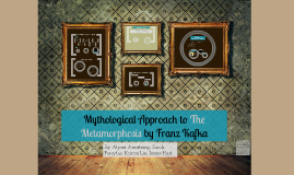 Copy of Mythological Approach to The Metamorphosis by Franz Kafka