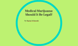 medical marijuana should be legalied For some, medical cannabis is the only drug that works it's safe and natural, and doesn't create dependence or nasty side effects from a governmental standpoint, legalization would create strict control over the sale, tax, and doses of medical marijuana, which benefits everyone.