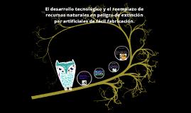 EL DESARROLLO TECNOLÓGICO Y EL REEMPLAZO DE RECURSOS NATURALES EN PELIGRO DE EXTINCIÓN POR ARTIFICIALES DE FÁCIL FABRICA