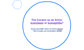 The Curator as an Artist: Iconclasm or Iconophilia?