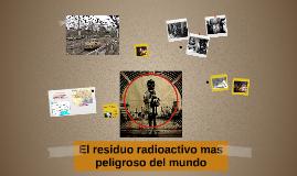 Copy of El residuo radioactivo mas peligroso del mundo