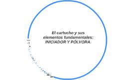 El cartucho y sus elementos fundamentales: INICIADOR Y PÓLVO