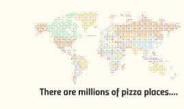 There are millions of pizza places....