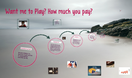 Want me to Play? How much you pay?