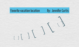 Favorite vacation location            By:  Jennifer Curtis