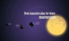 Three innovative ideas for future TRANSPORTATION