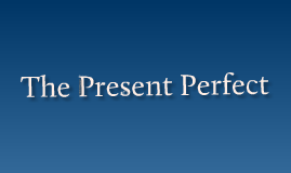 Copy of The Present Perfect Tense