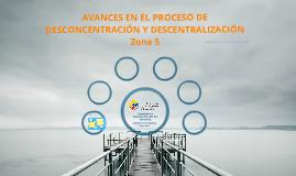 AVANCES EN EL PROCESO DE DESCONCENTRACIÓN Y DESCENTRALIZACIÓN Zona 5
