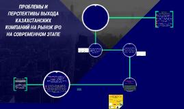 Copy of ПРОБЛЕМЫ И ПЕРСПЕКТИВЫ ВЫХОДА КАЗАХСТАНСКИХ КОМПАНИЙ НА РЫНО