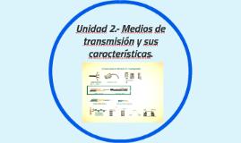UNIDAD 2.- MEDIOS DE TRANSMISION Y SUS CARACTERISTICAS