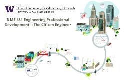 B ME 481 Engineering Professional Development I: The Citizen Engineer