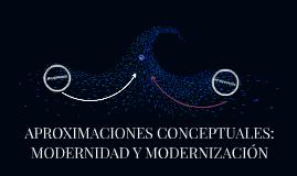 Copy of APROXIMACIONES CONCEPTUALES: MODERNIDAD Y MODERNIZACIÓN