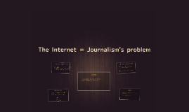 The Internet = Journalism's problem