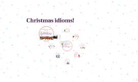 christmas idioms by anne julie hallee on prezi - Christmas Idioms