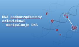 DNA podporządkowany człowiekowi- manipulacje DNA