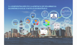 Copy of LA ADMINISTRACIÓN EN LAGERENCIA DE DESARROLLO ECONÓMICO LOCAL Y SU PLAN ESTRATÉGICO
