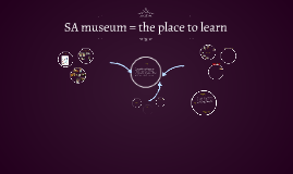 SA museum = the place to learn
