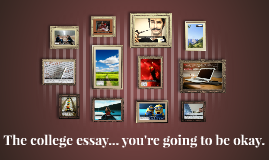 The college essay... you're going to be okay.