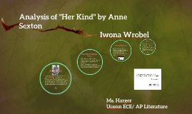 """her kind by anne sexton analysis Anne sexton's 'her kind' is a poem in which the speaker's pain is expressed through vivid imagery and dismal repetition the title of this poem is a portion of the refrain, """"i have been her kind"""" seen in lines 17, 14 and 21."""