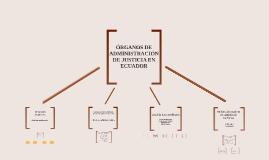 Copy of ÓRGANOS DE ADMINISTRACIÓN DE JUSTICIA EN ECUADOR