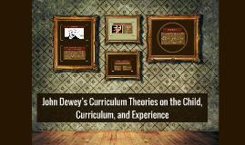 Copy of John Dewey's Curriculum Theories on the Child, Curriculum, a