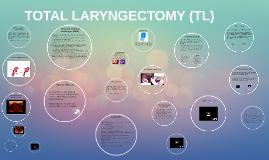 TOTAL LARYNGECTOMY (TL)