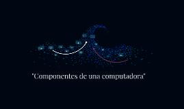 """""""Componentes de una computadora"""""""