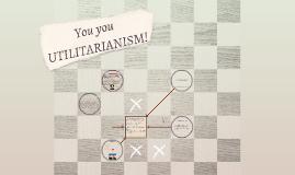 You you UTILITARIANISIM!