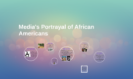Copy of Media Portrayal of African Americans