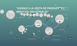 """""""UNIDAD 3 LA VENTA DE PRODUCTOS Y SERVICIOS INDUSTRIALES"""""""