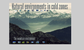 Natural enviroments in cold zones & The mountain environment.